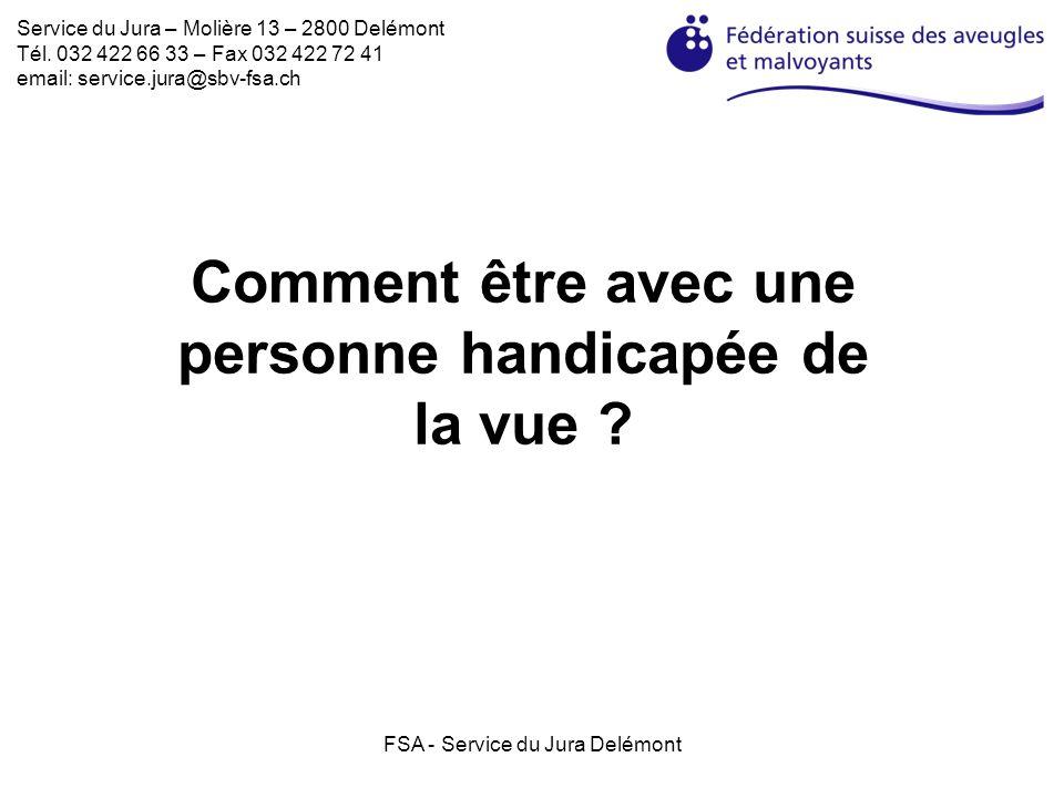 FSA - Service du Jura Delémont Comment être avec une personne handicapée de la vue ? Service du Jura – Molière 13 – 2800 Delémont Tél. 032 422 66 33 –