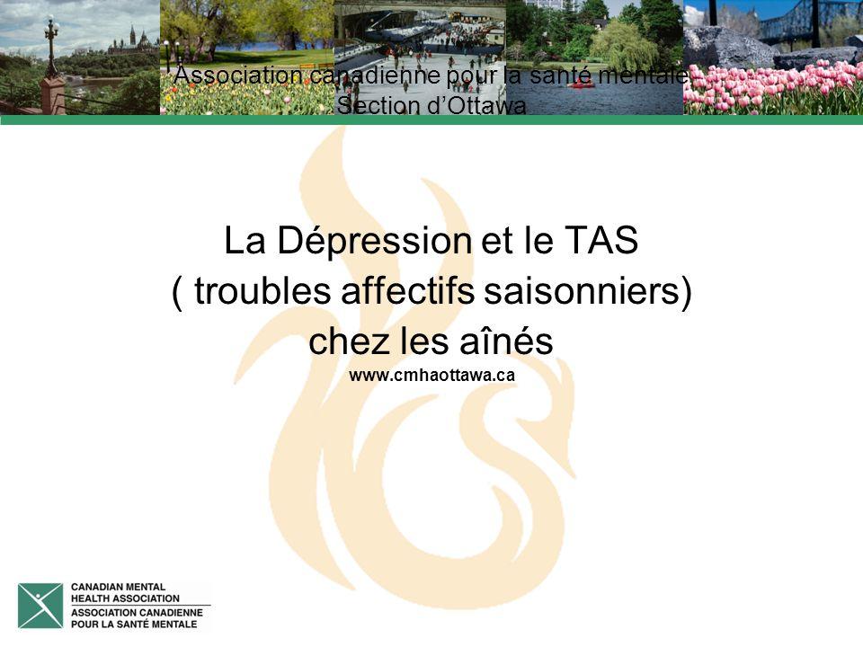 Association canadienne pour la santé mentale Section dOttawa La Dépression et le TAS ( troubles affectifs saisonniers) chez les aînés www.cmhaottawa.ca