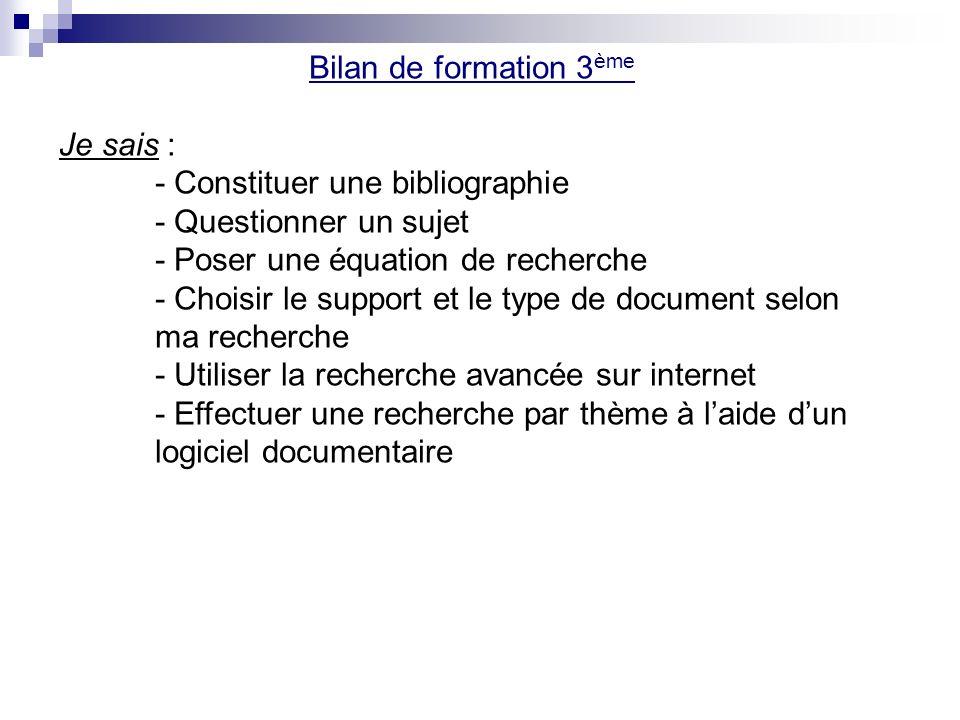 Bilan de formation 3 ème Je sais : - Constituer une bibliographie - Questionner un sujet - Poser une équation de recherche - Choisir le support et le type de document selon ma recherche - Utiliser la recherche avancée sur internet - Effectuer une recherche par thème à laide dun logiciel documentaire