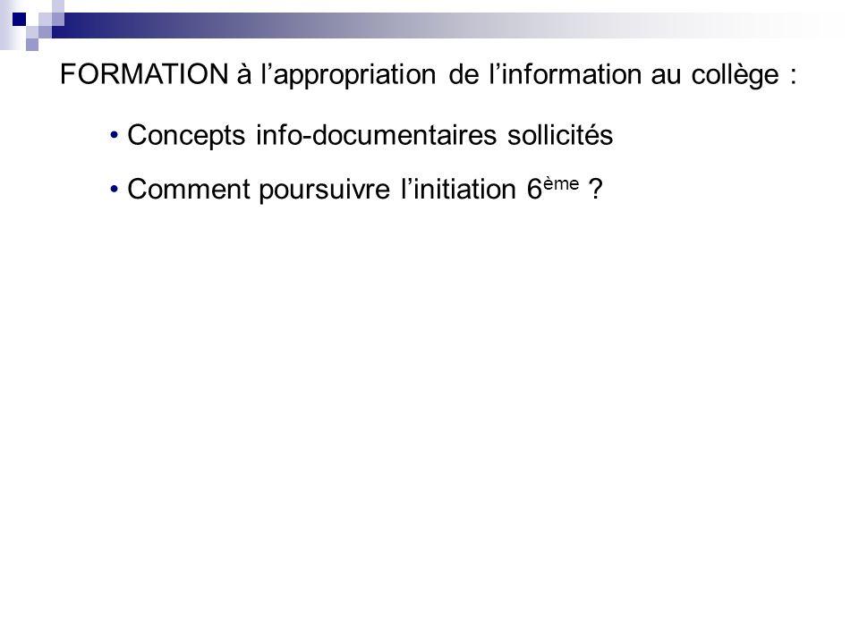FORMATION à lappropriation de linformation au collège : Concepts info-documentaires sollicités Comment poursuivre linitiation 6 ème ?