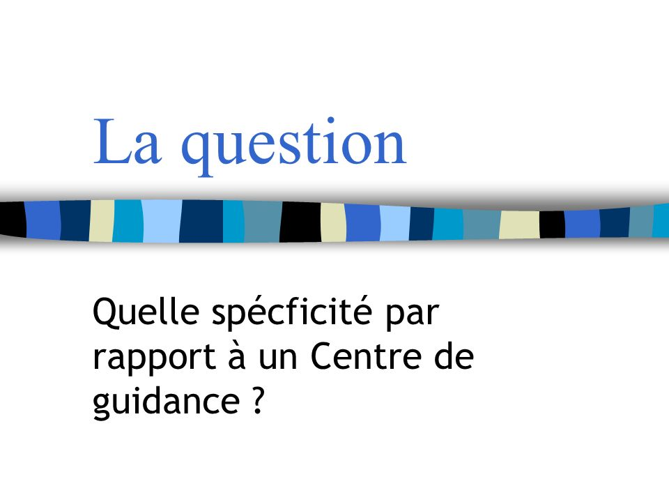 La question Quelle spécficité par rapport à un Centre de guidance ?
