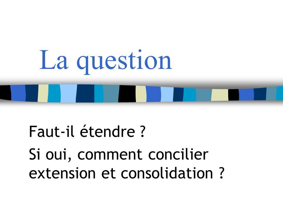 La question Faut-il étendre Si oui, comment concilier extension et consolidation