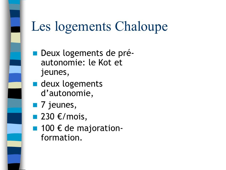 Les logements Chaloupe Deux logements de pré- autonomie: le Kot et jeunes, deux logements dautonomie, 7 jeunes, 230 /mois, 100 de majoration- formation.