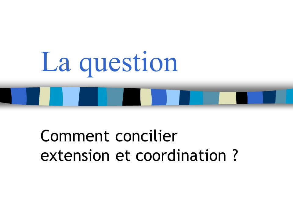 La question Comment concilier extension et coordination ?