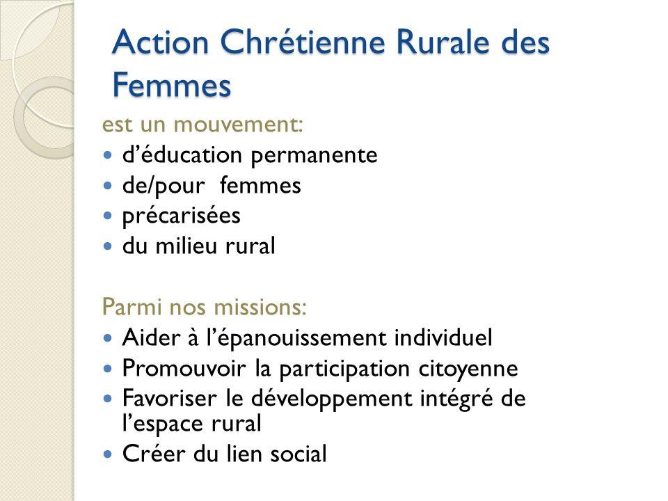 Action Chrétienne Rurale des Femmes est un mouvement: déducation permanente de/pour femmes précarisées du milieu rural Parmi nos missions: Aider à lépanouissement individuel Promouvoir la participation citoyenne Favoriser le développement intégré de lespace rural Créer du lien social