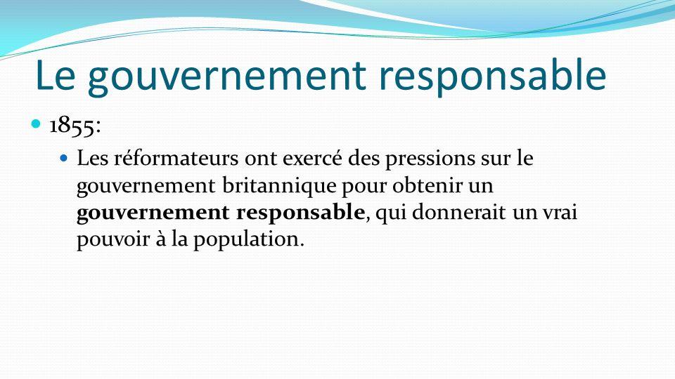 Le gouvernement responsable 1855: Les réformateurs ont exercé des pressions sur le gouvernement britannique pour obtenir un gouvernement responsable,