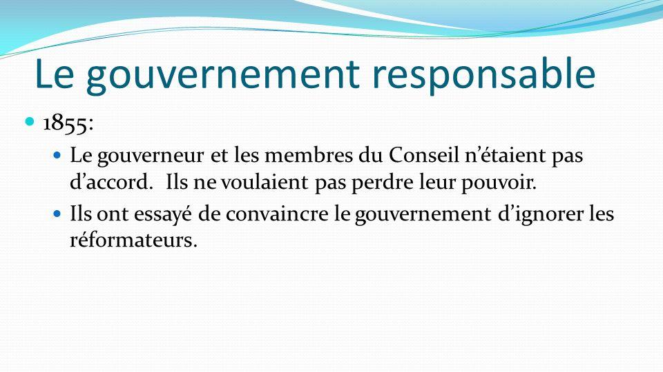 Le gouvernement responsable 1855: Le gouverneur et les membres du Conseil nétaient pas daccord. Ils ne voulaient pas perdre leur pouvoir. Ils ont essa
