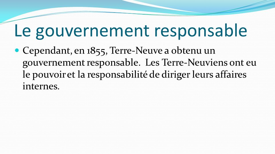 Le gouvernement responsable Cependant, en 1855, Terre-Neuve a obtenu un gouvernement responsable. Les Terre-Neuviens ont eu le pouvoir et la responsab