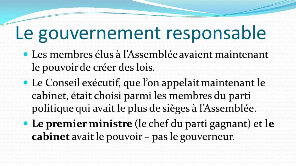 Le gouvernement responsable Les membres élus à lAssemblée avaient maintenant le pouvoir de créer des lois. Le Conseil exécutif, que lon appelait maint