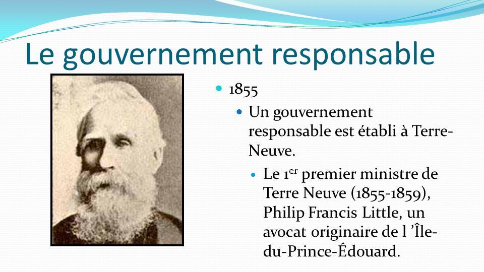 Le gouvernement responsable 1855 Un gouvernement responsable est établi à Terre- Neuve. Le 1 er premier ministre de Terre Neuve (1855-1859), Philip Fr