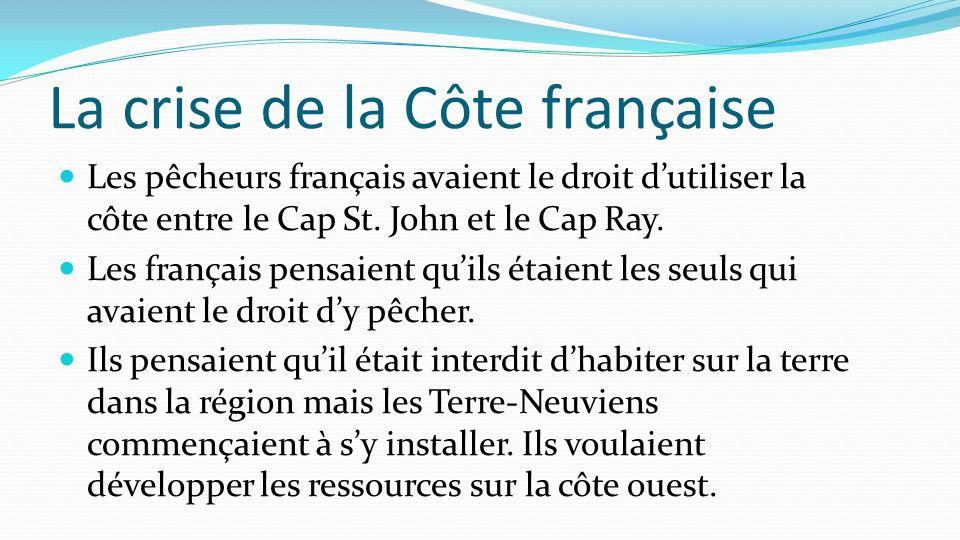 La crise de la Côte française Les pêcheurs français avaient le droit dutiliser la côte entre le Cap St. John et le Cap Ray. Les français pensaient qui