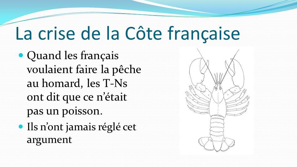 La crise de la Côte française Quand les français voulaient faire la pêche au homard, les T-Ns ont dit que ce nétait pas un poisson. Ils nont jamais ré
