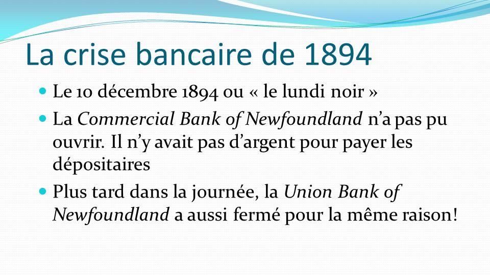 La crise bancaire de 1894 Le 10 décembre 1894 ou « le lundi noir » La Commercial Bank of Newfoundland na pas pu ouvrir. Il ny avait pas dargent pour p