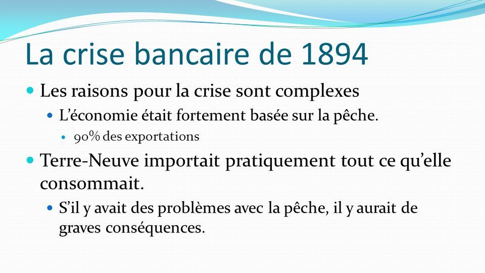 La crise bancaire de 1894 Les raisons pour la crise sont complexes Léconomie était fortement basée sur la pêche. 90% des exportations Terre-Neuve impo