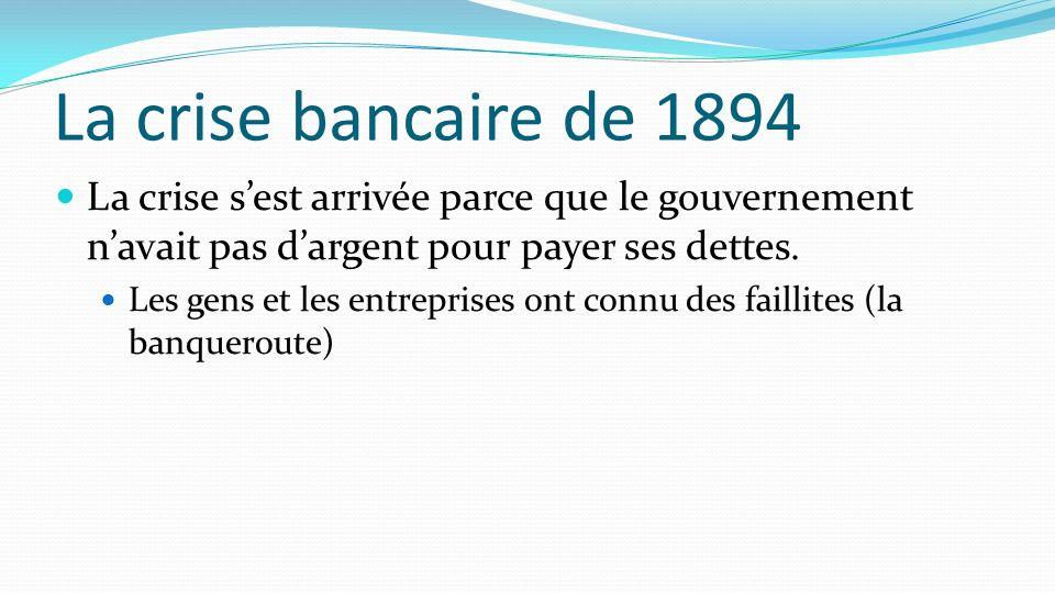 La crise bancaire de 1894 La crise sest arrivée parce que le gouvernement navait pas dargent pour payer ses dettes. Les gens et les entreprises ont co
