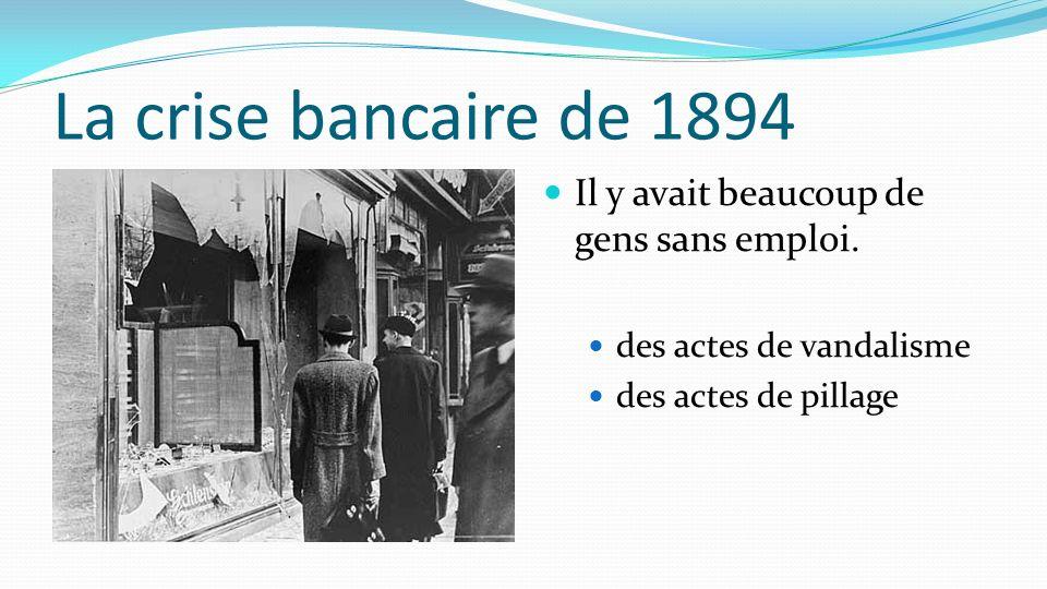 La crise bancaire de 1894 Il y avait beaucoup de gens sans emploi. des actes de vandalisme des actes de pillage