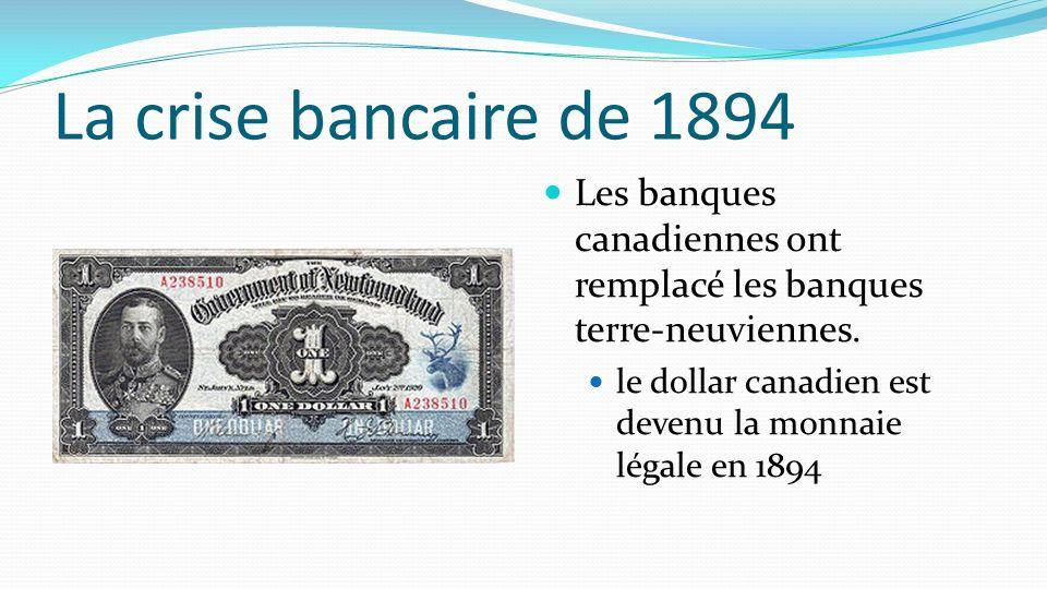 La crise bancaire de 1894 Les banques canadiennes ont remplacé les banques terre-neuviennes. le dollar canadien est devenu la monnaie légale en 1894