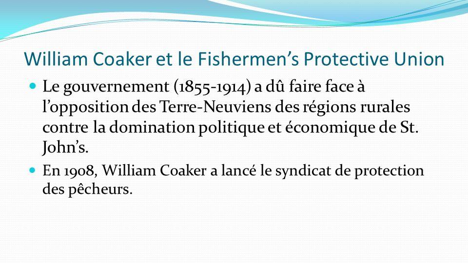 William Coaker et le Fishermens Protective Union Le gouvernement (1855-1914) a dû faire face à lopposition des Terre-Neuviens des régions rurales cont