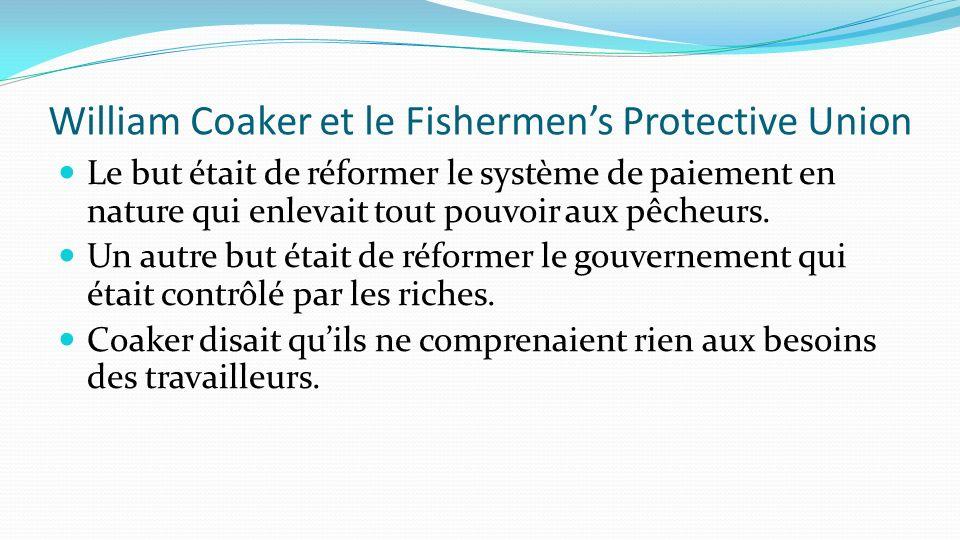 William Coaker et le Fishermens Protective Union Le but était de réformer le système de paiement en nature qui enlevait tout pouvoir aux pêcheurs. Un