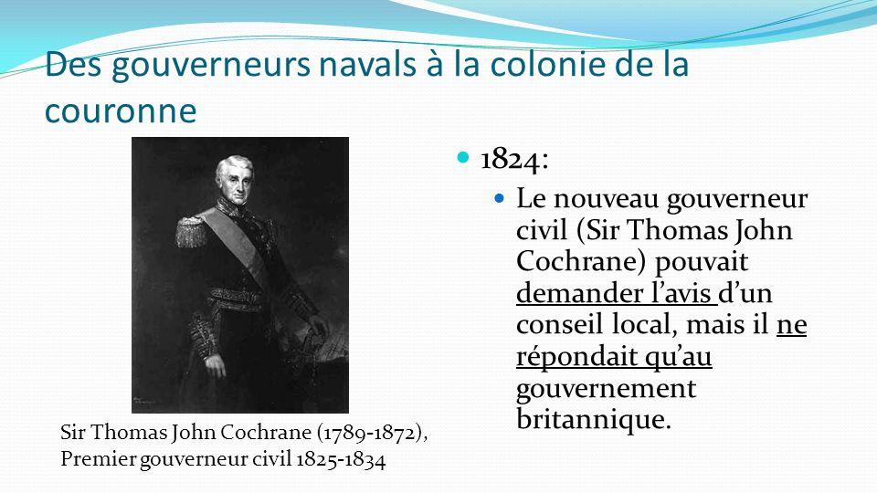 1824: Le nouveau gouverneur civil (Sir Thomas John Cochrane) pouvait demander lavis dun conseil local, mais il ne répondait quau gouvernement britanni