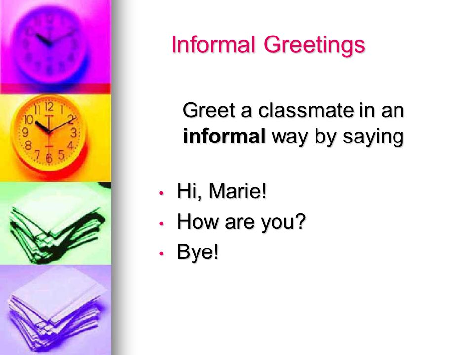 Informal Greetings Informal Greetings Greet a classmate in an informal way by saying Greet a classmate in an informal way by saying Hi, Marie! Hi, Mar
