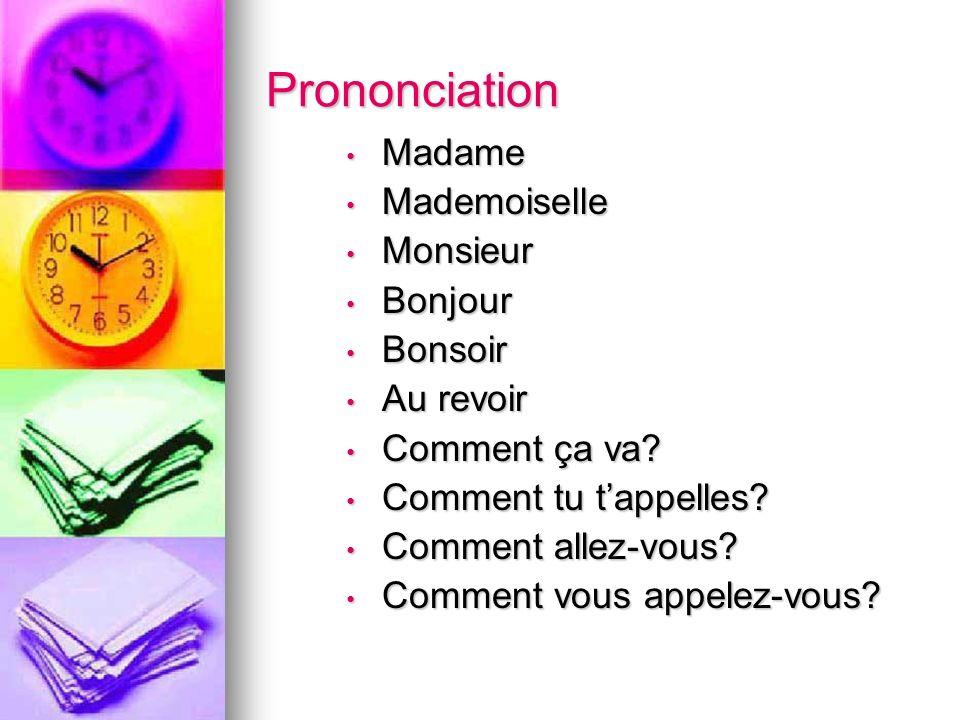 Prononciation Madame Madame Mademoiselle Mademoiselle Monsieur Monsieur Bonjour Bonjour Bonsoir Bonsoir Au revoir Au revoir Comment ça va.