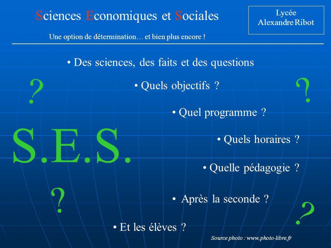 Lycée Alexandre Ribot Sciences Economiques et Sociales Une option de détermination… et bien plus encore ! Quels objectifs ? Quel programme ? Quels hor
