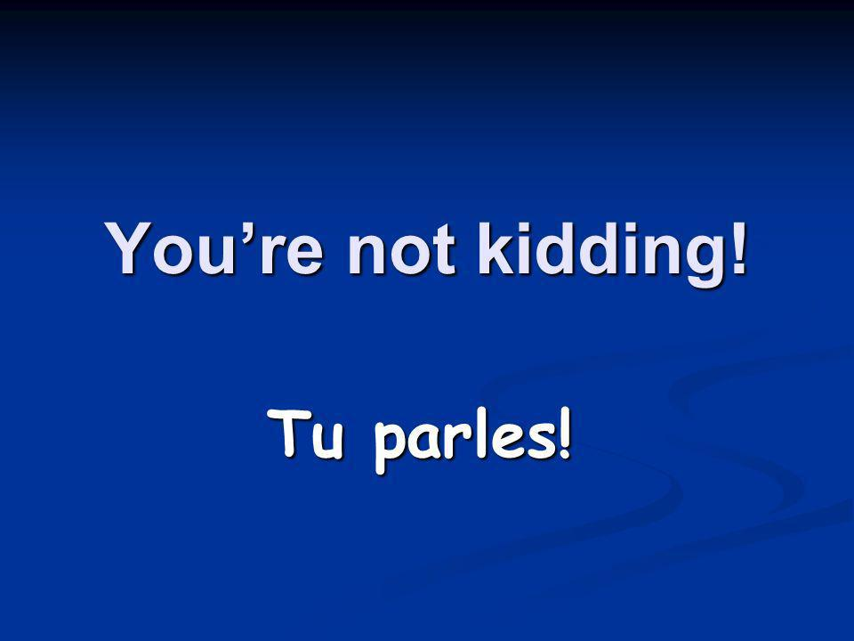 Youre not kidding! Tu parles!