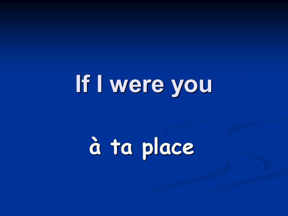 If I were you à ta place