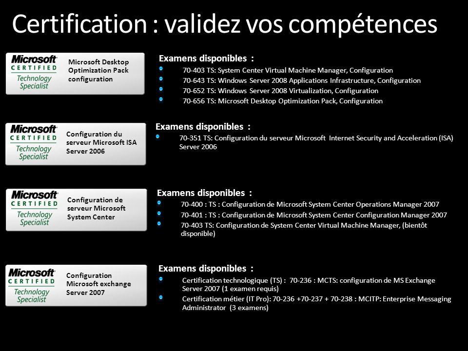 Certification : validez vos compétences Examens disponibles : 70-638 : TS : Configuration de Microsoft Office Communications Server 2007 Certification technologique (TS) : 70-236 : MCTS: configuration de MS Exchange Server 2007 (1 examen requis) Certification métier (IT Pro) : MCITP: Enterprise Messaging Administrator (3 examens requis : 70-236 +70-237 + 70-238) Examen Voice à venir : 88-924 Examens disponibles : Certifications technologique (TS) : 70-640 : MCTS : Configuration d une infrastructure Active Directory (1 examen requis) 70-642 : MCTS : Configuration d une infrastructure réseau (1 examen requis) 70-643 : MCTS : Configuration d une infrastructure d applications (1 examen requis) Certifications métier (IT) : MCIT Professionnel : Administrateur Entreprise (3 examens requis : 70-640 + 70-642 + 70-646) MCIT Professionnel : Administrateur Serveur (5 examens requis : 70-624 ou 70-620 + 70- 642 + 70-640 + 70-643 + 70-647) MCSE/MCSA 2003 vers MCITP Windows Server 2008 MCSE vers MCTIP Administrateur Entreprise (3 examens requis : 70-649 + 70-620 ou 70- 624 + 70-647) MCSA vers MCTIP Windows Server 2008 – Administrateur Serveur (2 examens requis : 70-648 + 70-646) Examens disponibles : Certification technologique (TS) : 70-557 : MCTS : Microsoft Forefront Client et Server Configuration Microsoft Configuration Office Communications Server 2007 Windows Server 2008 Active Directory Configuration Microsoft Forefront Client et Server – Configuration