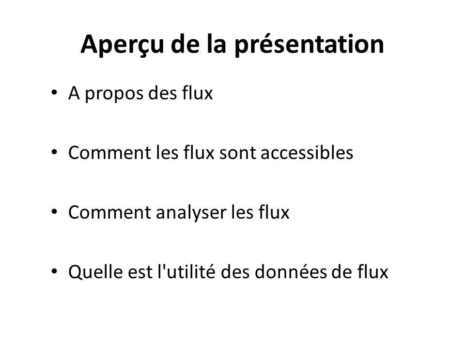 Aperçu de la présentation A propos des flux Comment les flux sont accessibles Comment analyser les flux Quelle est l'utilité des données de flux