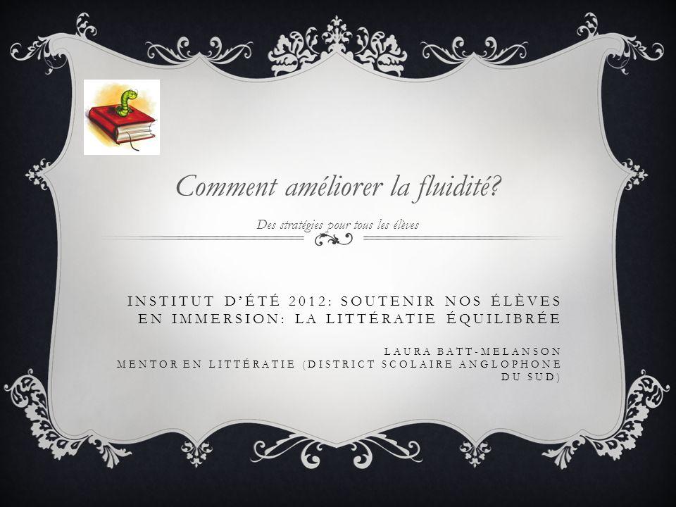 INSTITUT DÉTÉ 2012: SOUTENIR NOS ÉLÈVES EN IMMERSION: LA LITTÉRATIE ÉQUILIBRÉE LAURA BATT-MELANSON MENTOR EN LITTÉRATIE (DISTRICT SCOLAIRE ANGLOPHONE DU SUD) Comment améliorer la fluidité.