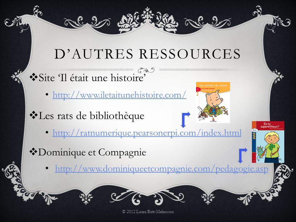 DAUTRES RESSOURCES Site Il était une histoire http://www.iletaitunehistoire.com/ Les rats de bibliothèque http://ratnumerique.pearsonerpi.com/index.html Dominique et Compagnie http://www.dominiqueetcompagnie.com/pedagogie.asp © 2012 Laura Batt-Melanson