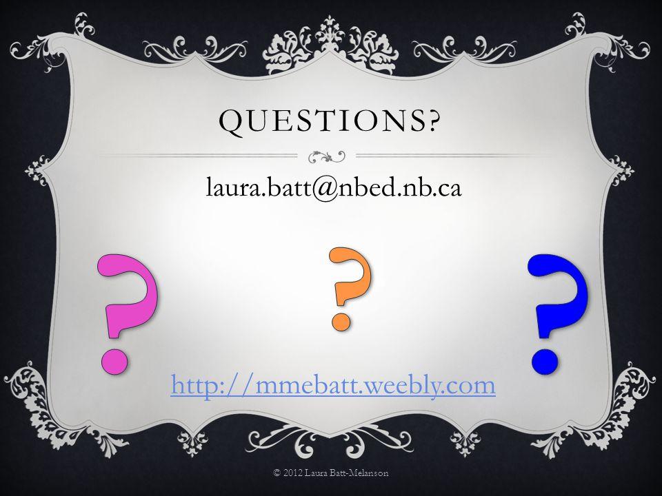 QUESTIONS? © 2012 Laura Batt-Melanson laura.batt@nbed.nb.ca http://mmebatt.weebly.com