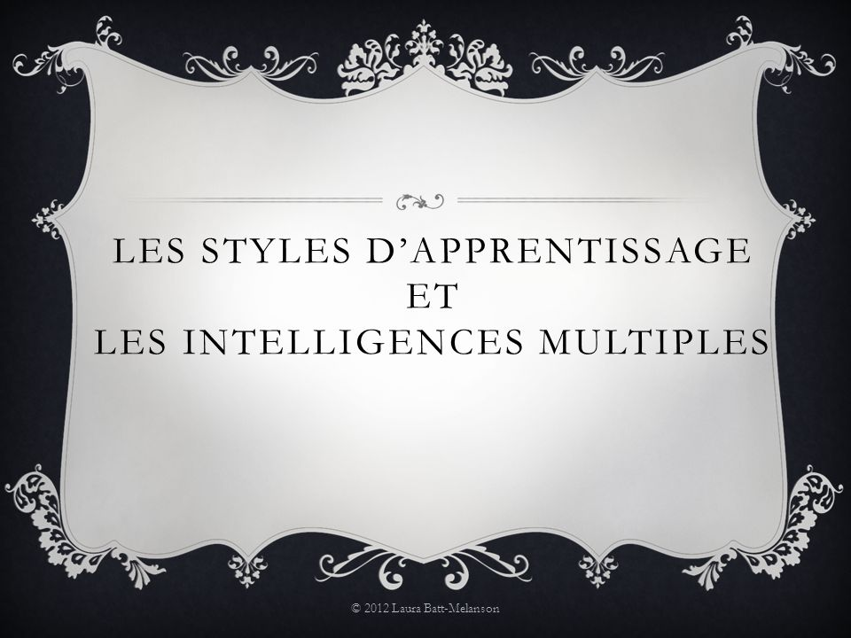 LES STYLES DAPPRENTISSAGE ET LES INTELLIGENCES MULTIPLES © 2012 Laura Batt-Melanson