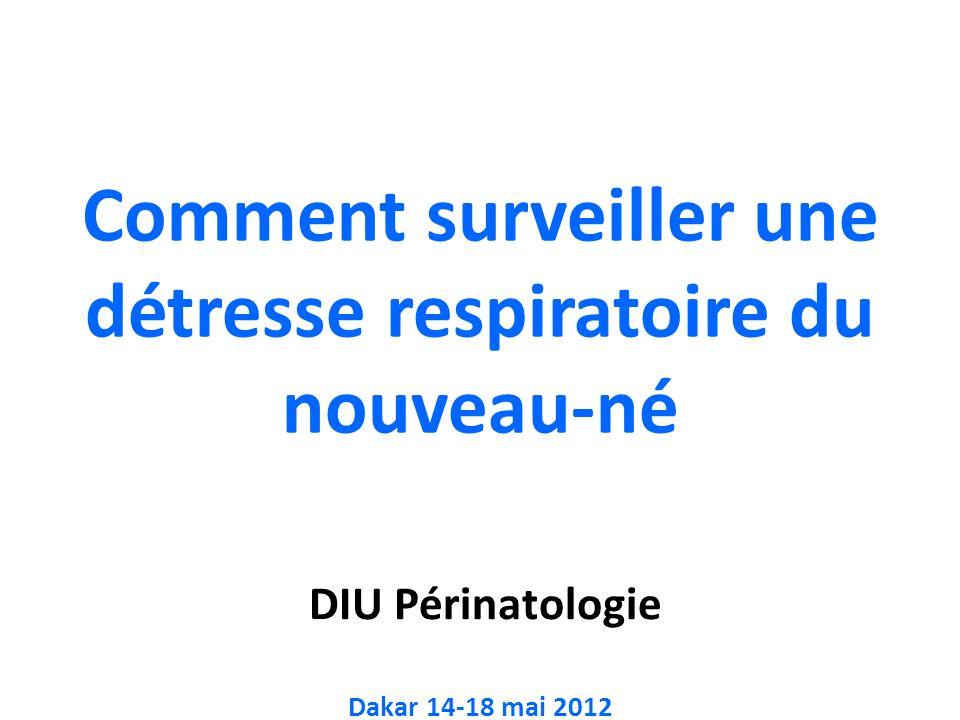 DIU Périnatologie Dakar 14-18 mai 2012 Comment surveiller une détresse respiratoire du nouveau-né
