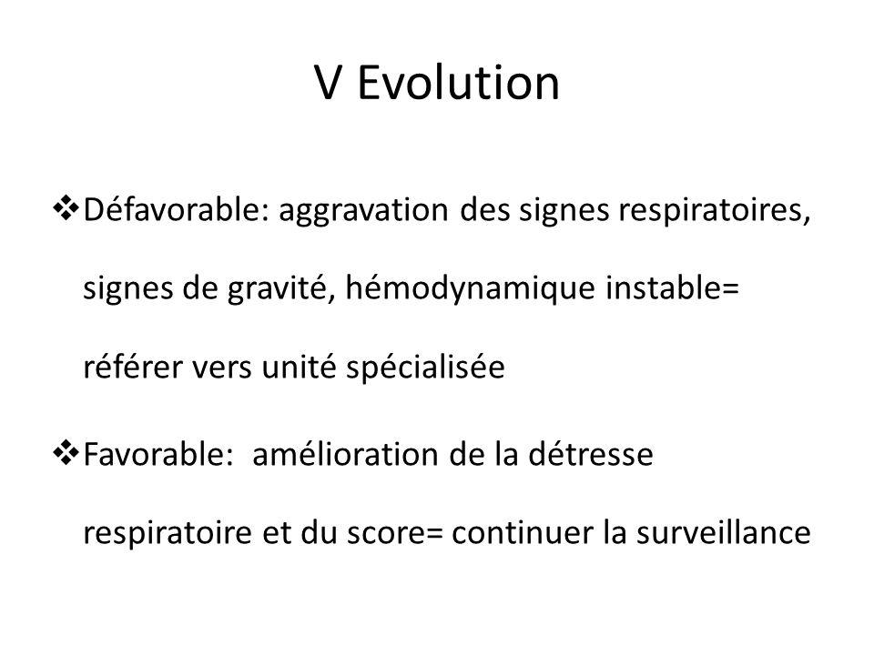 V Evolution Défavorable: aggravation des signes respiratoires, signes de gravité, hémodynamique instable= référer vers unité spécialisée Favorable: am