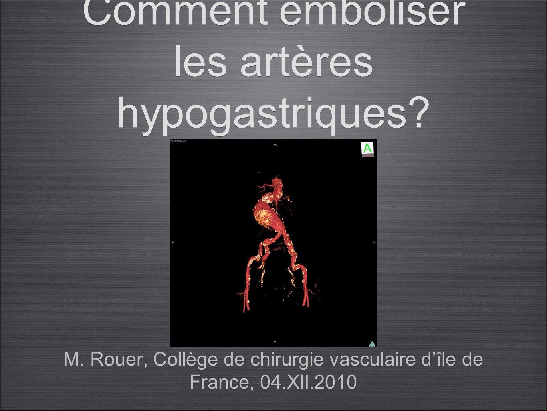 Comment emboliser les artères hypogastriques? M. Rouer, Collège de chirurgie vasculaire dîle de France, 04.XII.2010