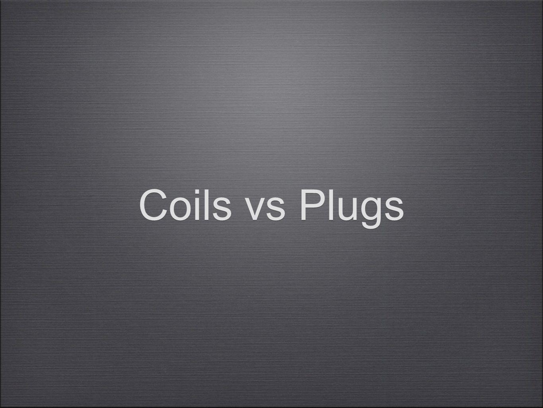 Coils vs Plugs