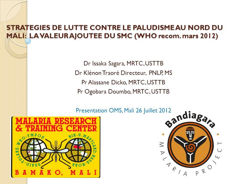 STRATEGIES DE LUTTE CONTRE LE PALUDISME AU NORD DU MALI: LA VALEUR AJOUTEE DU SMC (WHO recom. mars 2012) Dr Issaka Sagara, MRTC, USTTB Dr Klénon Traor