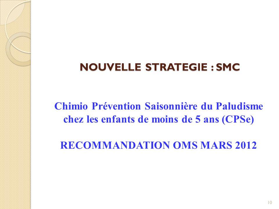 NOUVELLE STRATEGIE : SMC NOUVELLE STRATEGIE : SMC Chimio Prévention Saisonnière du Paludisme chez les enfants de moins de 5 ans (CPSe) RECOMMANDATION OMS MARS 2012 10