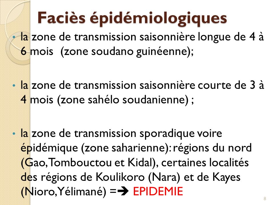 Faciès épidémiologiques la zone de transmission saisonnière longue de 4 à 6 mois (zone soudano guinéenne); la zone de transmission saisonnière courte de 3 à 4 mois (zone sahélo soudanienne) ; la zone de transmission sporadique voire épidémique (zone saharienne): régions du nord (Gao, Tombouctou et Kidal), certaines localités des régions de Koulikoro (Nara) et de Kayes (Nioro, Yélimané) = EPIDEMIE 8