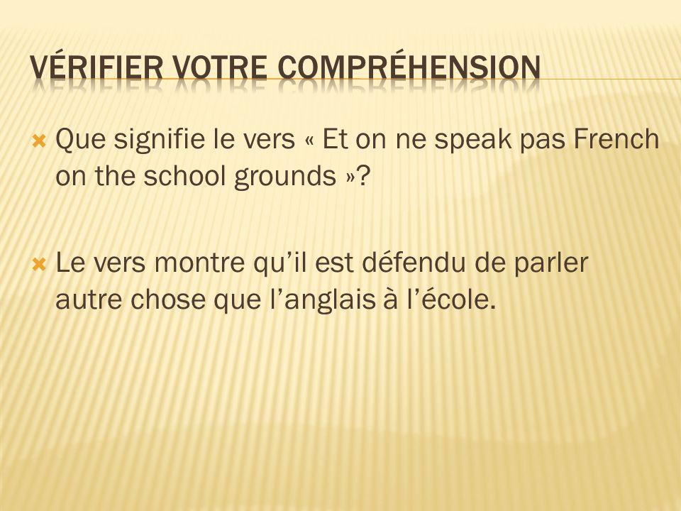 Que signifie le vers « Et on ne speak pas French on the school grounds »? Le vers montre quil est défendu de parler autre chose que langlais à lécole.