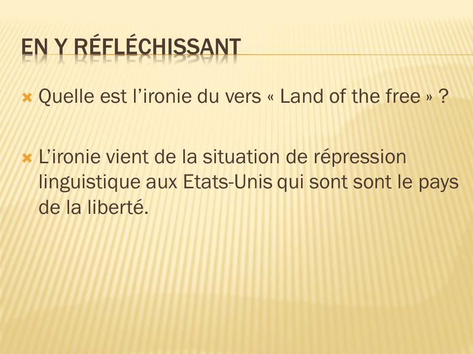 Quelle est lironie du vers « Land of the free » ? Lironie vient de la situation de répression linguistique aux Etats-Unis qui sont sont le pays de la