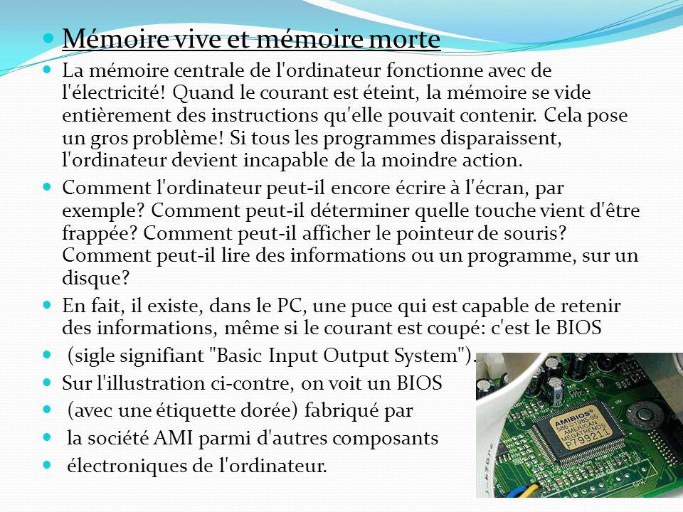 Mémoire vive et mémoire morte La mémoire centrale de l'ordinateur fonctionne avec de l'électricité! Quand le courant est éteint, la mémoire se vide en