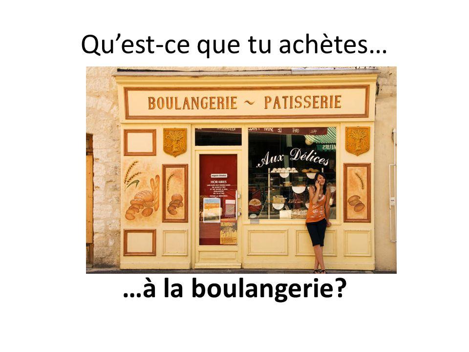 Quest-ce que tu achètes… …à la boulangerie?