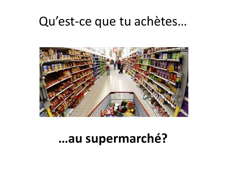 Quest-ce que tu achètes… …au supermarché?