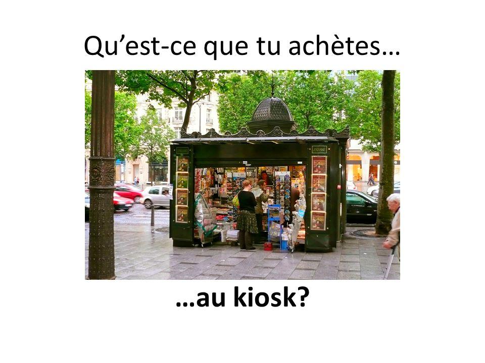 Quest-ce que tu achètes… …au kiosk?
