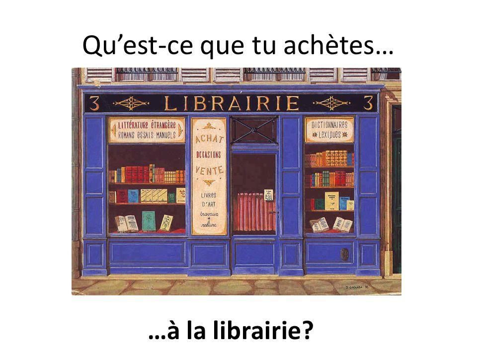 Quest-ce que tu achètes à la librairie.
