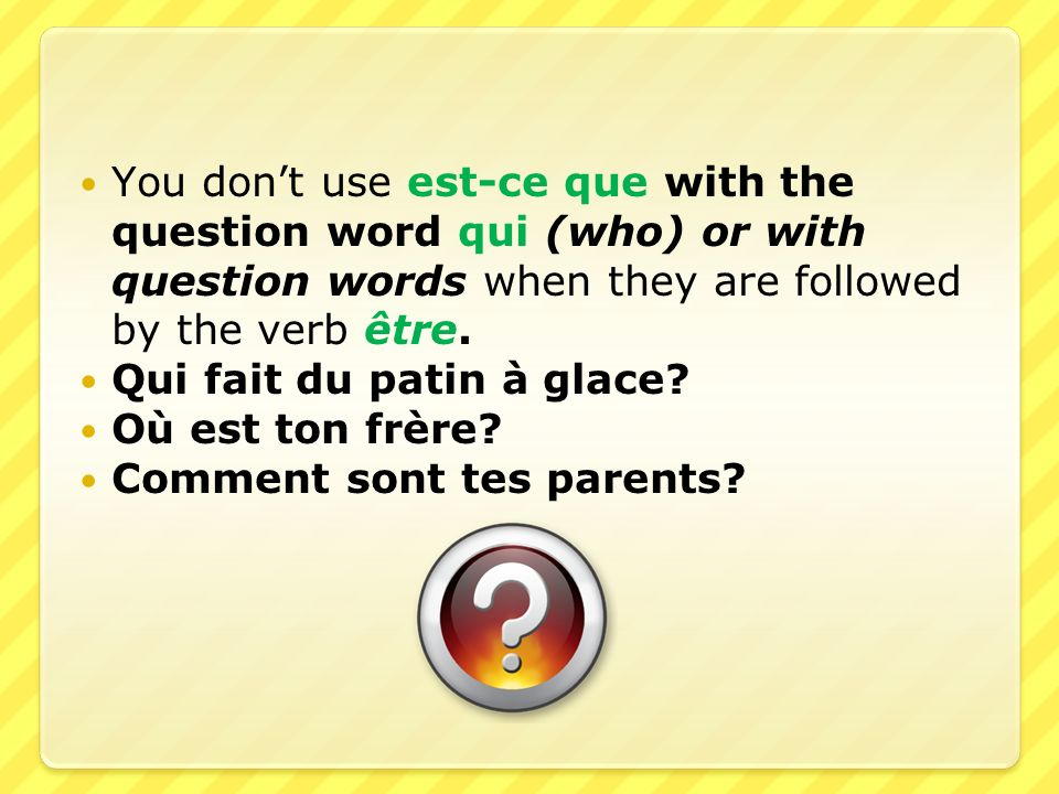 You dont use est-ce que with the question word qui (who) or with question words when they are followed by the verb être. Qui fait du patin à glace? Où